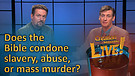 (6-08) Does the Bible condone slavery, abuse or mass murder?